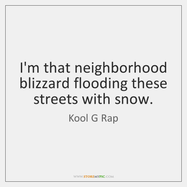 I'm that neighborhood blizzard flooding these streets with snow.