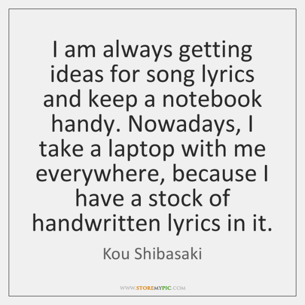 I am always getting ideas for song lyrics and keep a notebook ...