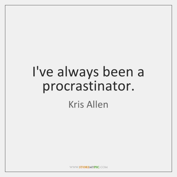 I've always been a procrastinator.