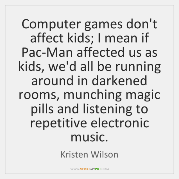 Computer games don't affect kids; I mean if Pac-Man affected us as ...