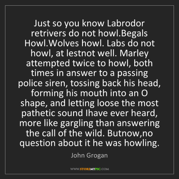 John Grogan: Just so you know Labrodor retrivers do not howl.Begals...