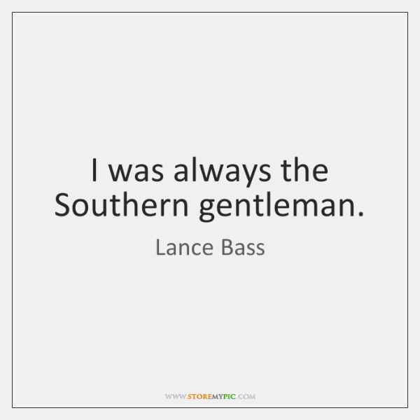 I was always the Southern gentleman.