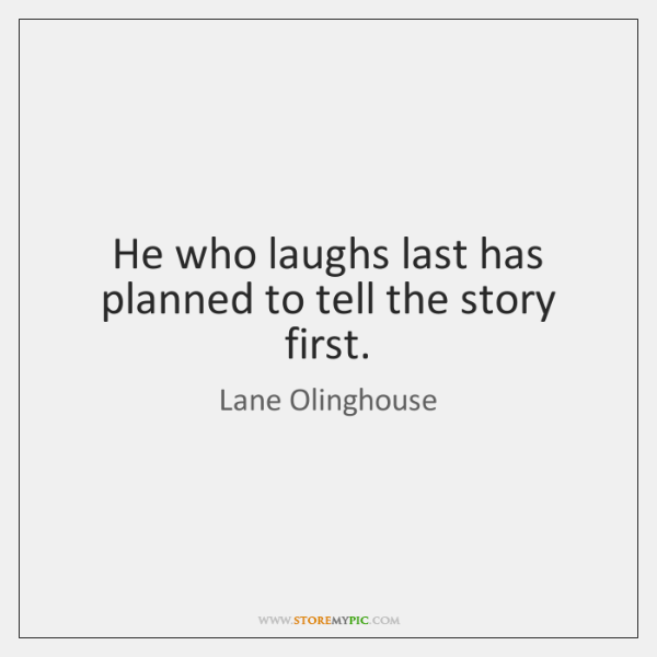 he who laughs first laughs last