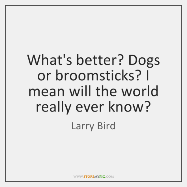 What's better? Dogs or broomsticks? I mean will the world really ever ...