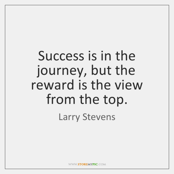 Success is in the journey, but the reward is the view from ...