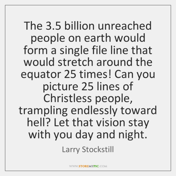 The 3.5 billion unreached people on earth would form a single file line ...