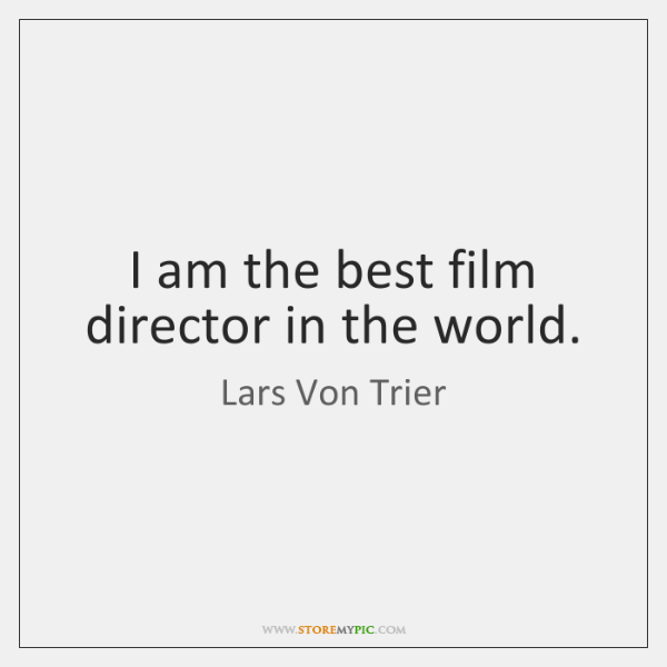 I am the best film director in the world.