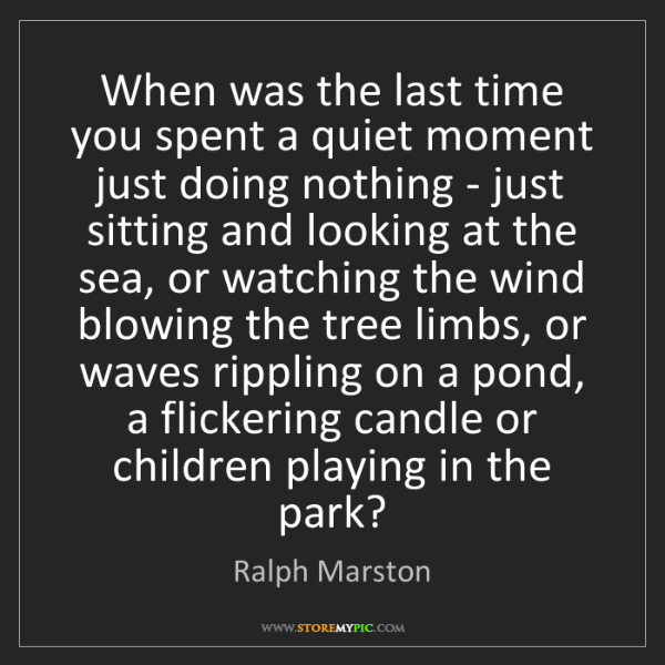 Ralph Marston: When was the last time you spent a quiet moment just...