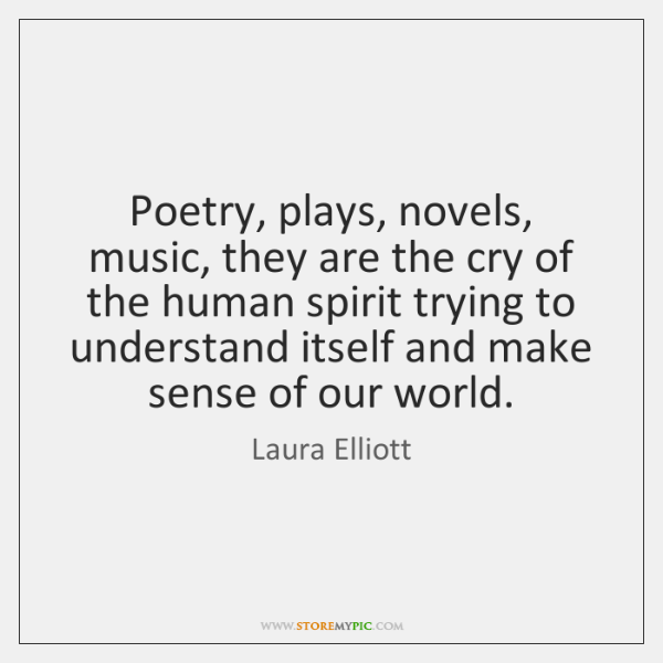 Poetry, plays, novels, music, they are the cry of the human spirit ...