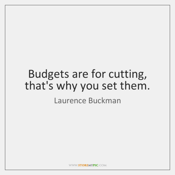 Budgets are for cutting, that's why you set them.