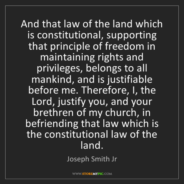 Joseph Smith Jr: And that law of the land which is constitutional, supporting...