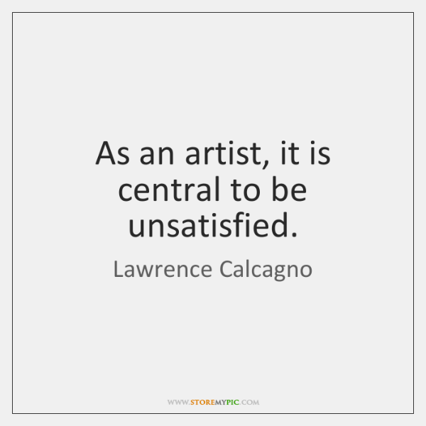 As an artist, it is central to be unsatisfied.