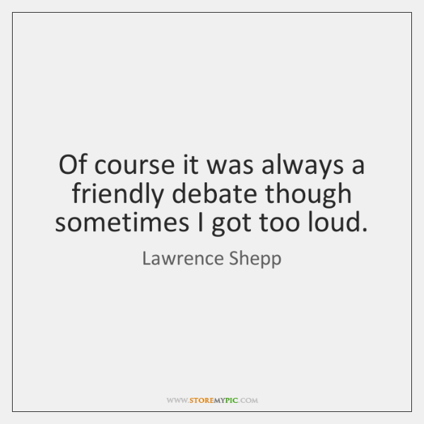 Of course it was always a friendly debate though sometimes I got ...