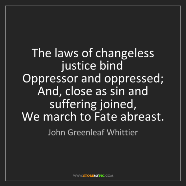 John Greenleaf Whittier: The laws of changeless justice bind   Oppressor and oppressed;...