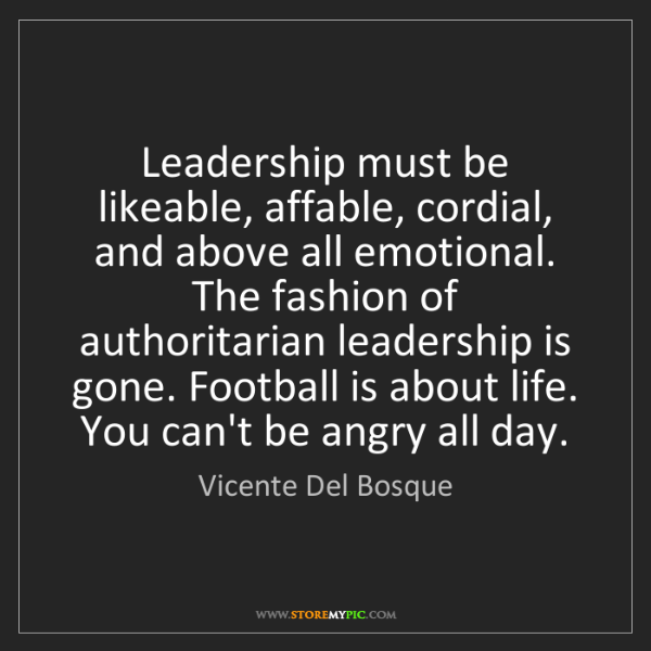 Vicente Del Bosque: Leadership must be likeable, affable, cordial, and above...