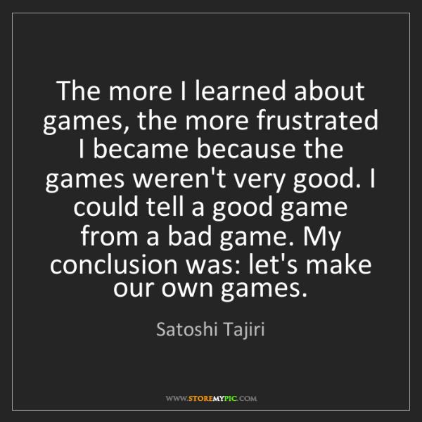 Satoshi Tajiri: The more I learned about games, the more frustrated I...