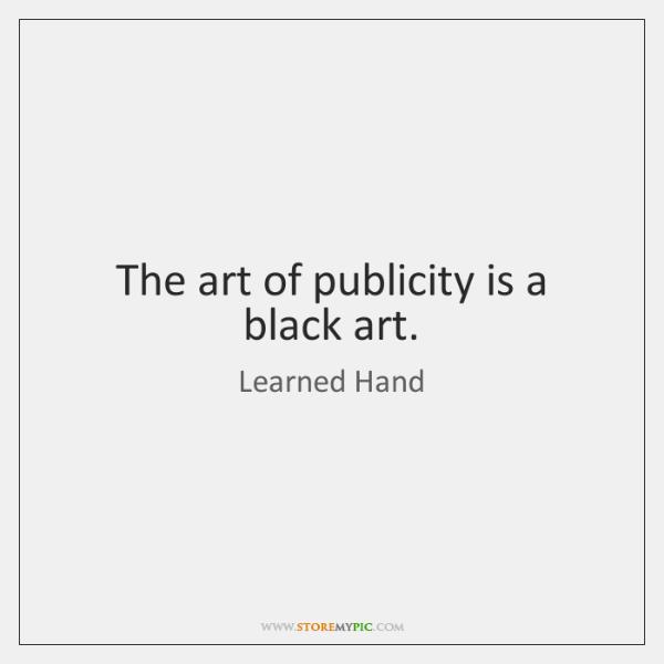 The art of publicity is a black art.