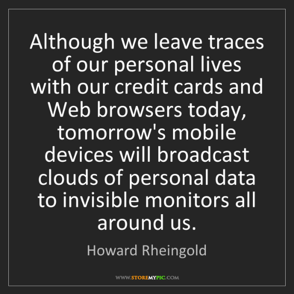 Howard Rheingold: Although we leave traces of our personal lives with our...
