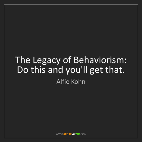 Alfie Kohn: The Legacy of Behaviorism: Do this and you'll get that.