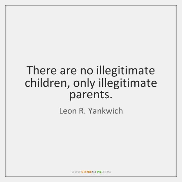 There are no illegitimate children, only illegitimate parents.