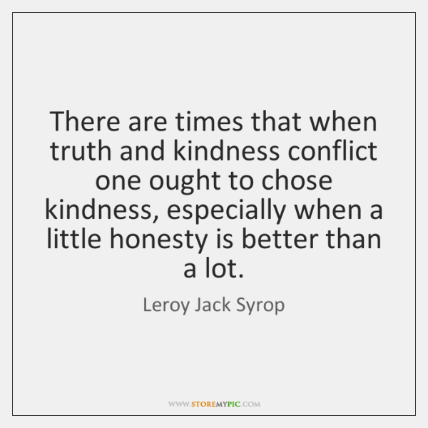There are times that when truth and kindness conflict one ought to ...