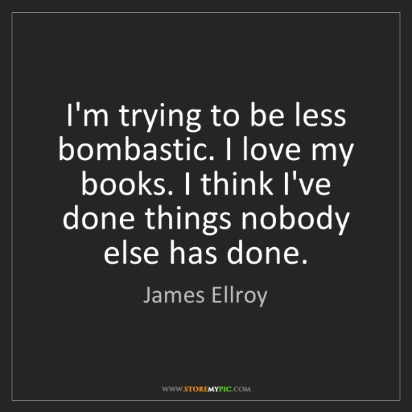 James Ellroy: I'm trying to be less bombastic. I love my books. I think...
