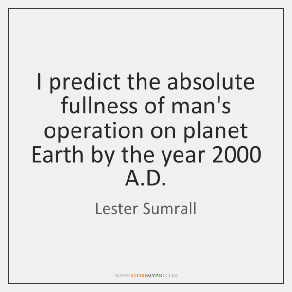 I predict the absolute fullness of man's operation on planet Earth by ...