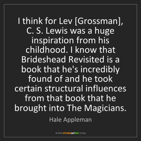 Hale Appleman: I think for Lev [Grossman], C. S. Lewis was a huge inspiration...