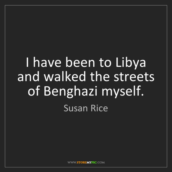 Susan Rice: I have been to Libya and walked the streets of Benghazi...