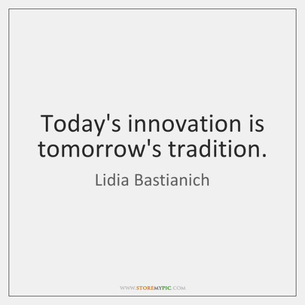 Today's innovation is tomorrow's tradition.