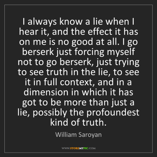 William Saroyan: I always know a lie when I hear it, and the effect it...