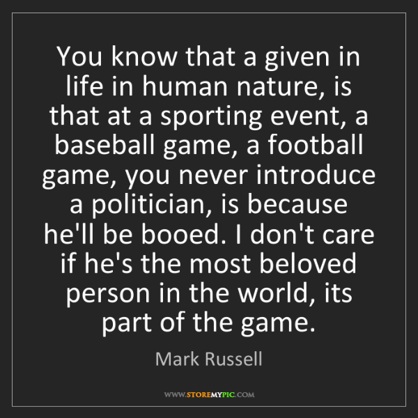 Mark Russell: You know that a given in life in human nature, is that...