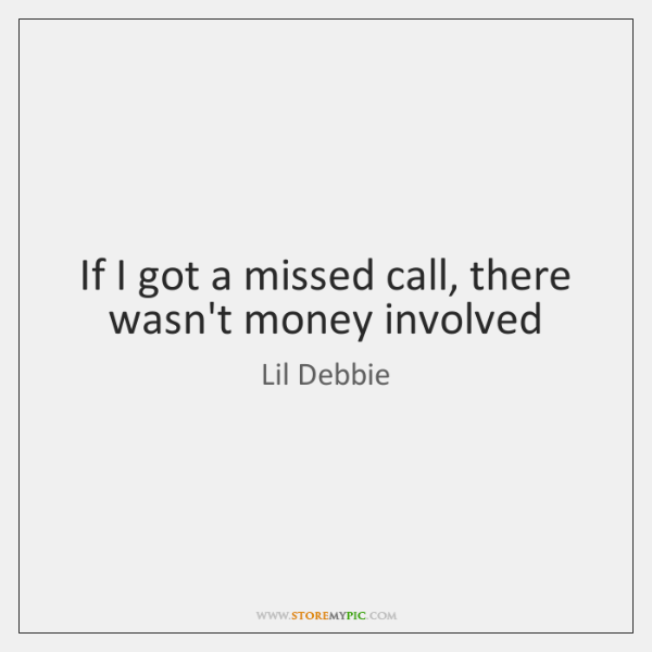 If I got a missed call, there wasn't money involved