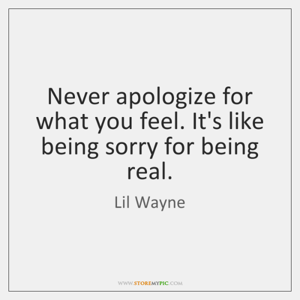 Never apologize for what you feel. It's like being sorry for being ...