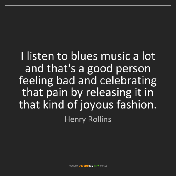 Henry Rollins: I listen to blues music a lot and that's a good person...