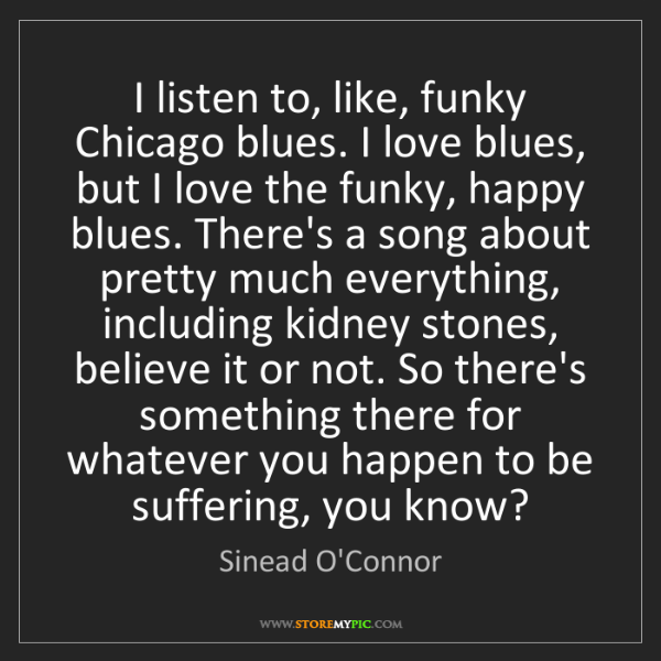 Sinead O'Connor: I listen to, like, funky Chicago blues. I love blues,...