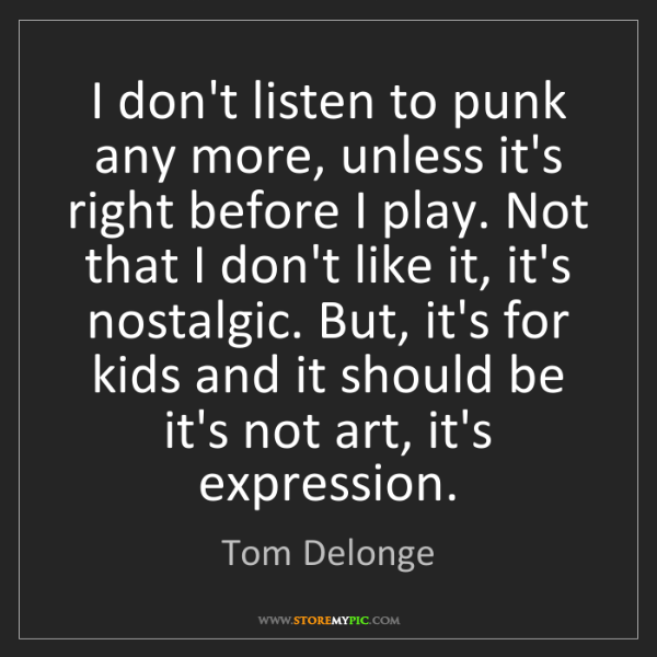 Tom Delonge: I don't listen to punk any more, unless it's right before...