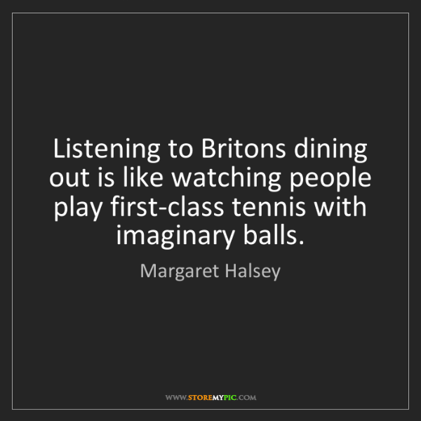 Margaret Halsey: Listening to Britons dining out is like watching people...