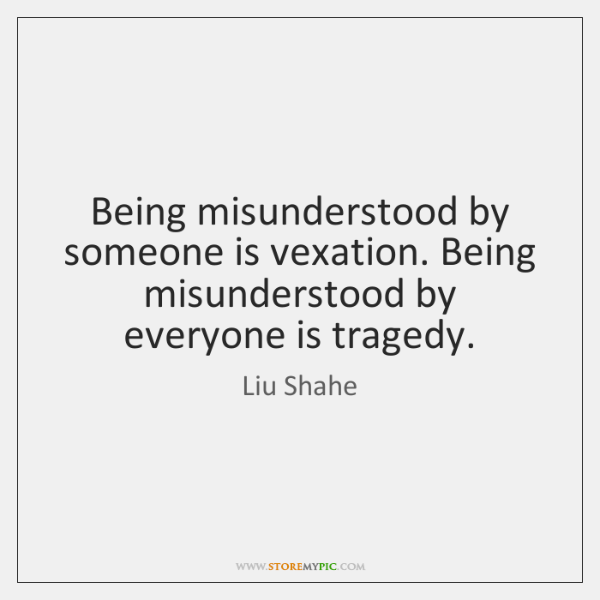 Being misunderstood by someone is vexation. Being misunderstood by everyone is tragedy.