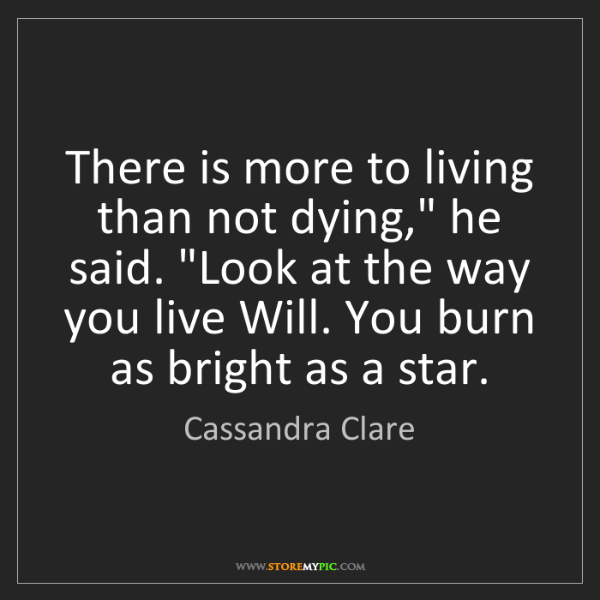 """Cassandra Clare: There is more to living than not dying,"""" he said. """"Look..."""