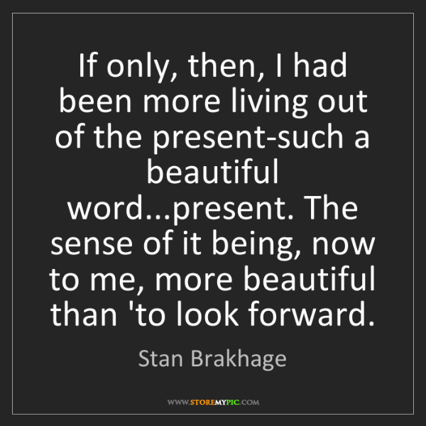 Stan Brakhage: If only, then, I had been more living out of the present-such...