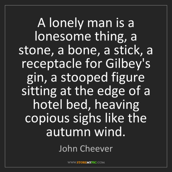 John Cheever: A lonely man is a lonesome thing, a stone, a bone, a...