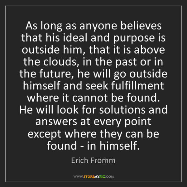 Erich Fromm: As long as anyone believes that his ideal and purpose...