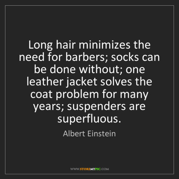 Albert Einstein: Long hair minimizes the need for barbers; socks can be...