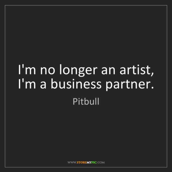 Pitbull: I'm no longer an artist, I'm a business partner.