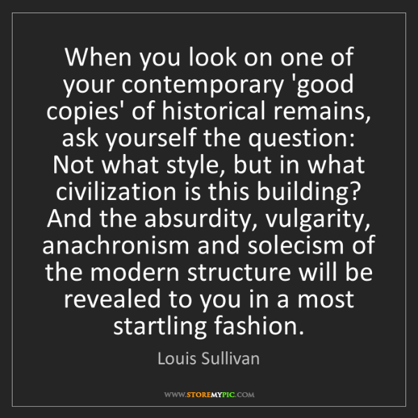 Louis Sullivan: When you look on one of your contemporary 'good copies'...