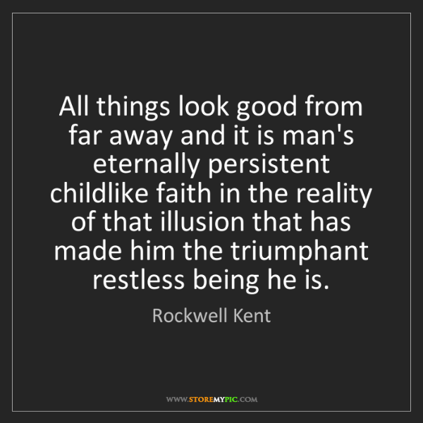 Rockwell Kent: All things look good from far away and it is man's eternally...