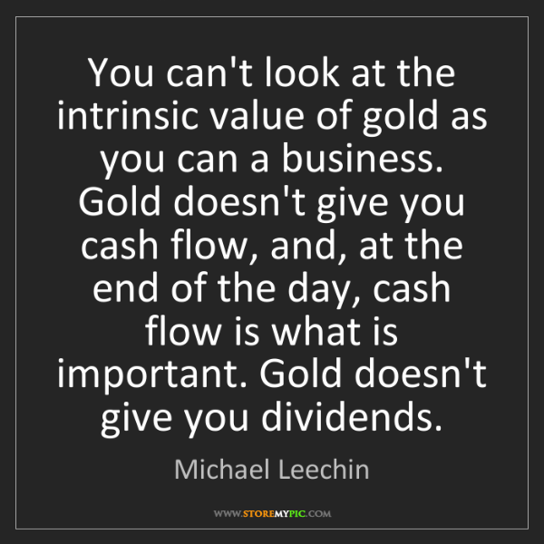 Michael Leechin: You can't look at the intrinsic value of gold as you...