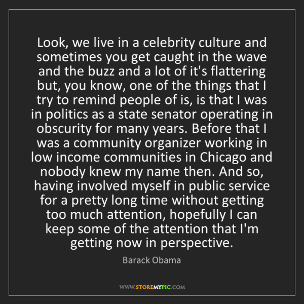 Barack Obama: Look, we live in a celebrity culture and sometimes you...
