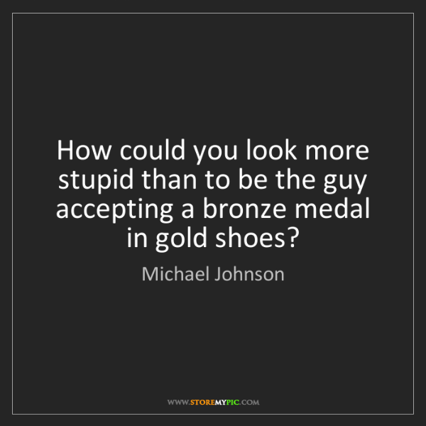 Michael Johnson: How could you look more stupid than to be the guy accepting...